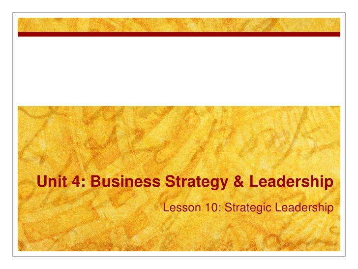 Unit 4: Business Strategy & Leadership                Lesson 10: Strategic Leadership