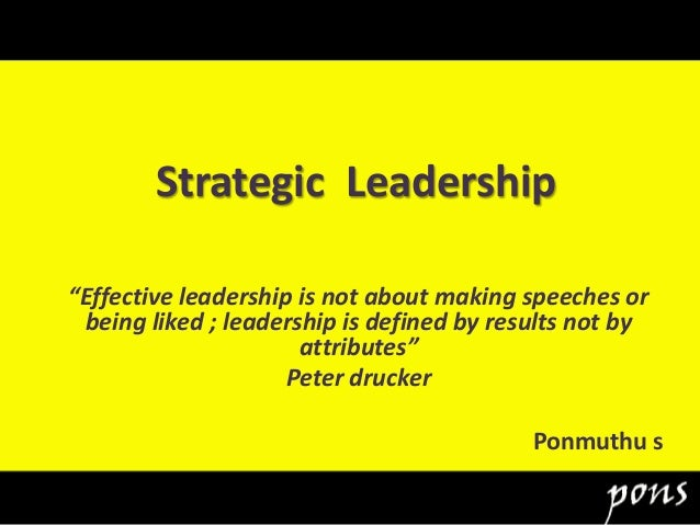 """Strategic Leadership """"Effective leadership is not about making speeches or being liked ; leadership is defined by results ..."""