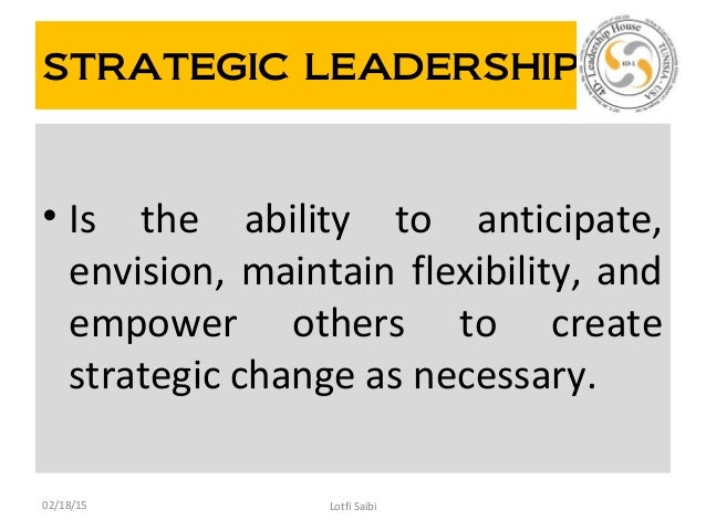 STRATEGIC LEADERSHIP • Is the ability to anticipate, envision, maintain flexibility, and empower others to create strategi...