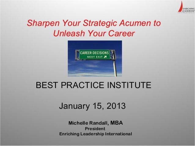 Sharpen Your Strategic Acumen to      Unleash Your Career  BEST PRACTICE INSTITUTE       January 15, 2013           Michel...