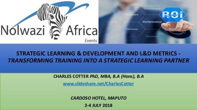 STRATEGIC LEARNING & DEVELOPMENT AND L&D METRICS - TRANSFORMING TRAINING INTO A STRATEGIC LEARNING PARTNER CHARLES COTTER ...
