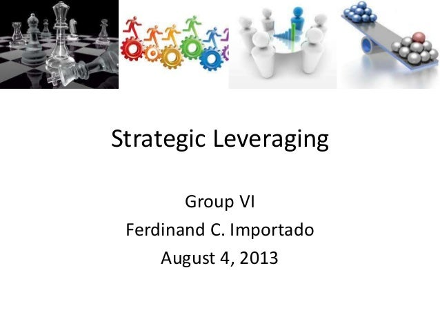 Strategic Leveraging Group VI Ferdinand C. Importado August 4, 2013
