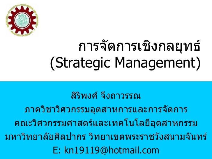 การจัดการเชิงกลยุทธ์ (Strategic Management) สิริพงศ์ จึงถาวรรณ ภาควิชาวิศวกรรมอุตสาหการและการจัดการ คณะวิศวกรรมศาสตร์และเท...