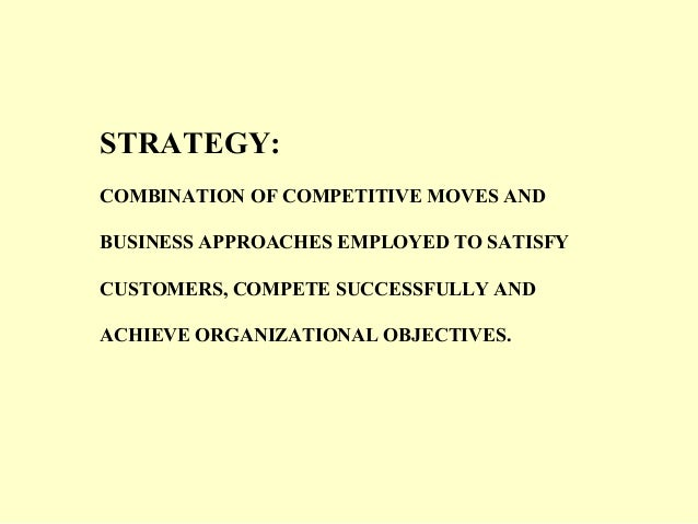STRATEGY: COMBINATION OF COMPETITIVE MOVES AND BUSINESS APPROACHES EMPLOYED TO SATISFY CUSTOMERS, COMPETE SUCCESSFULLY AND...