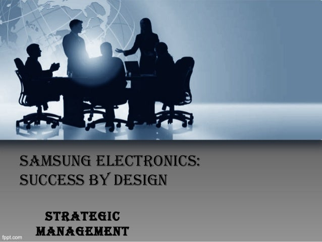 SAMSUNG ELECTRONICS: SUCCESS BY DESIGN STRATEGIC MANAGEMENT