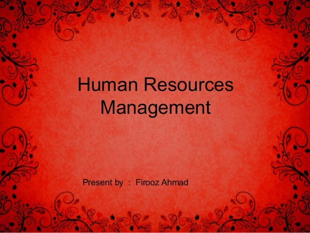 Human Resources Management  Present by : Firooz Ahmad
