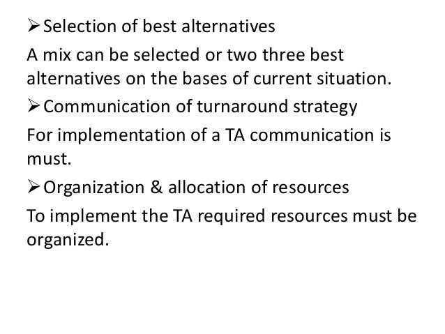 turnaround strategy The two broad turnaround strategies that may be followed by public and private companies are strategic and operating strategic turnarounds can be branched into activities that comprises of.