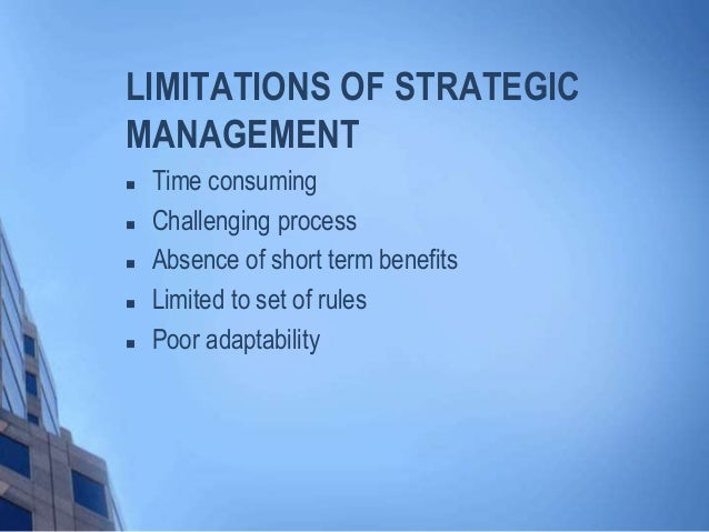 limitations of strategic management and benefits In recent years, the strategic management process has become more complex and costly growing competitiveness in many markets and along many combinations of dimension is increasing of analysis facing managers.
