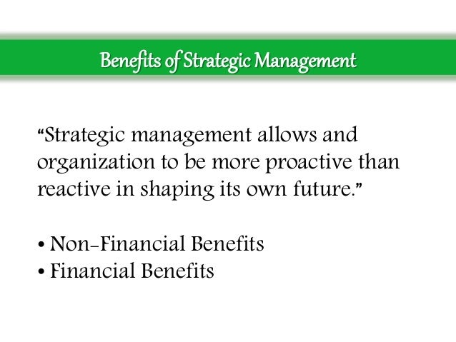 benefits of strategic management Companies using the strategic management also provides various financial and non financial benefits of strategic management the experts informed that the firms which practice strategic management are always ready to defeat the external threats.