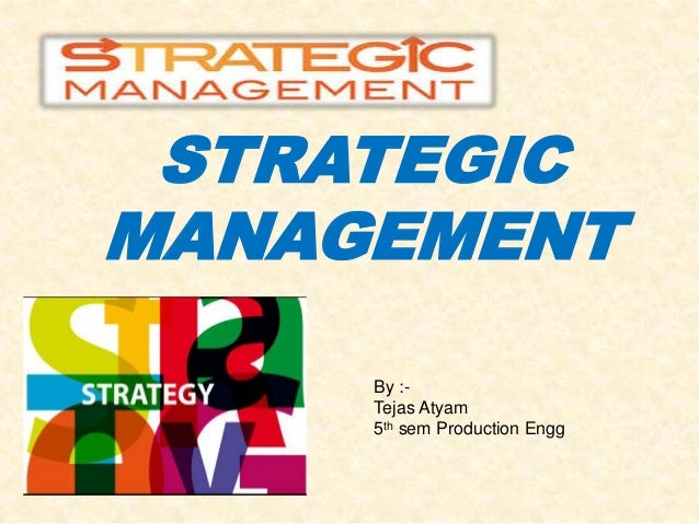 STRATEGIC MANAGEMENT By :- Tejas Atyam 5th sem Production Engg