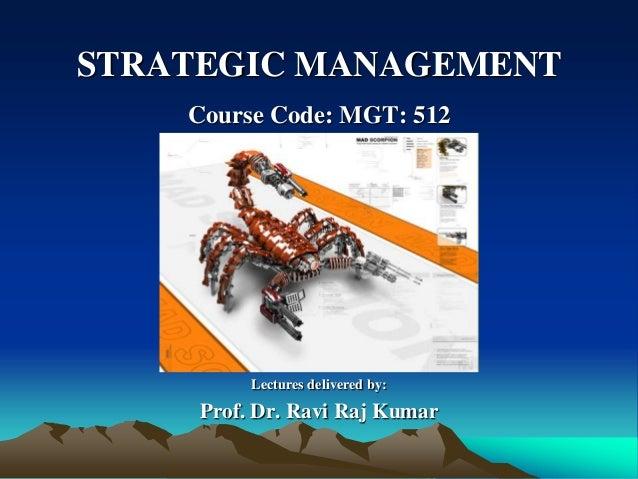 STRATEGIC MANAGEMENT Course Code: MGT: 512 Lectures delivered by: Prof. Dr. Ravi Raj Kumar