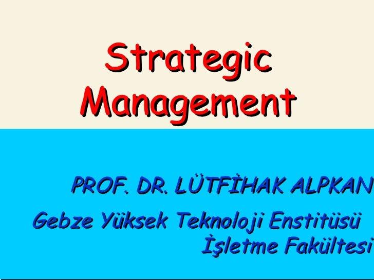 PROF. DR. LÜTFİHAK ALPKAN Gebze Yüksek Teknoloji Enstitüsü  İşletme Fakültesi Strategic Management