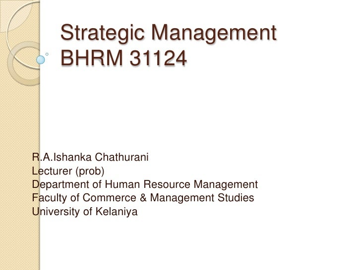 Strategic ManagementBHRM 31124<br />R.A.IshankaChathurani<br />Lecturer (prob)<br />Department of Human Resource Managemen...