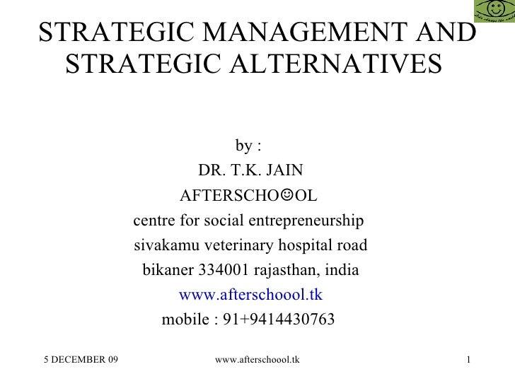 STRATEGIC MANAGEMENT AND STRATEGIC ALTERNATIVES  by :  DR. T.K. JAIN AFTERSCHO ☺ OL  centre for social entrepreneurship  s...