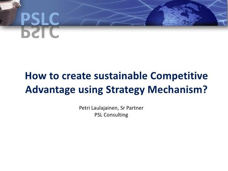 How to create sustainable Competitive Advantage using Strategy Mechanism?           Petri Laulajainen, Sr Partner         ...