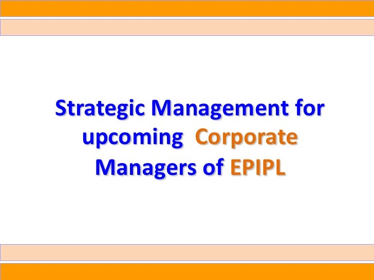 Strategic Management for   upcoming Corporate    Managers of EPIPL