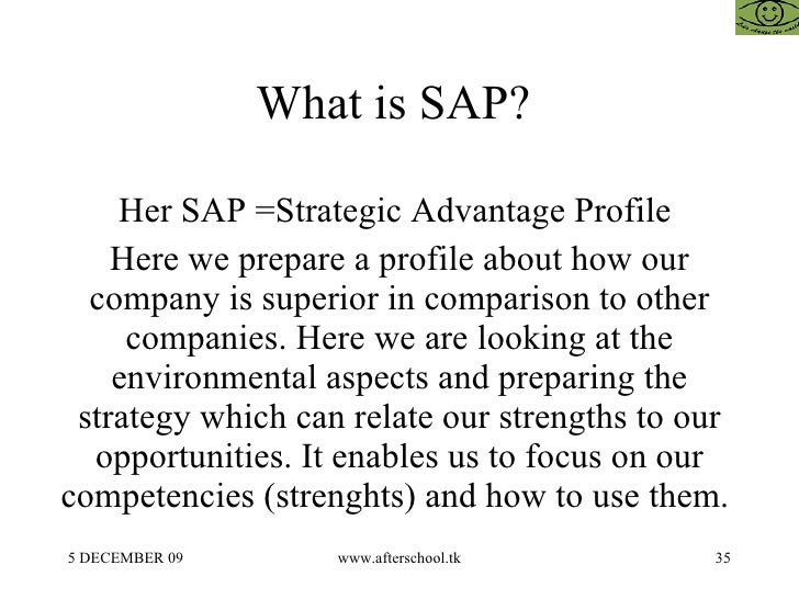 strategic advantage profile sap Strategic advantage profile is a summary statement which provides an overview of the advantages and disadvantages in key areas likely to affect future operations of a firm it is a total for.