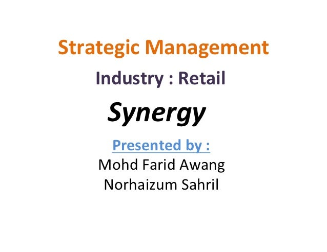 Strategic	  Management	      Industry	  :	  Retail	        Synergy	       Presented	  by	  :	      Mohd	  Farid	  Awang	  ...
