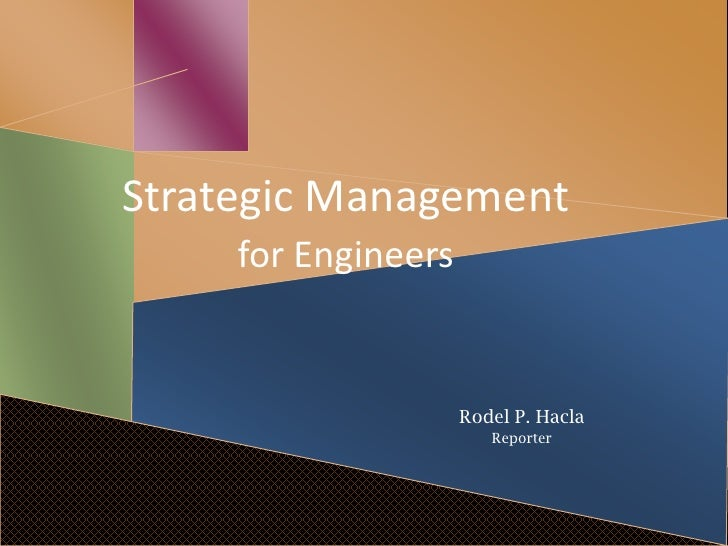 Strategic Management     for Engineers                     Rodel P. Hacla                        Reporter