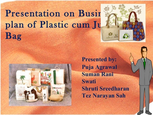 Presentation on Business plan of Plastic cum Jute Bag Presented by: Puja Agrawal Suman Rani Swati Shruti Sreedharan Tez Na...