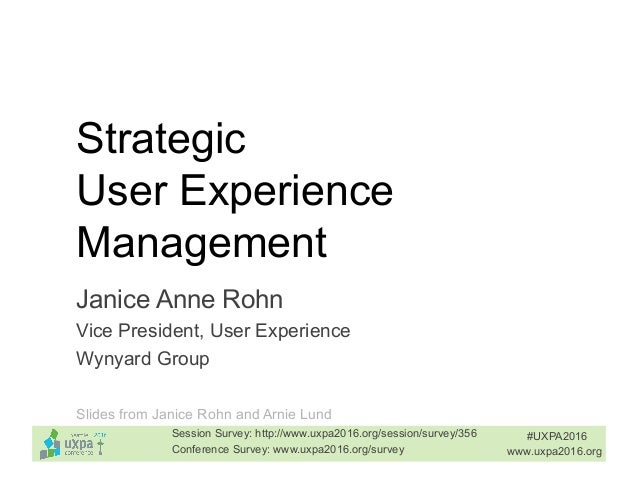 Strategic User Experience Management Janice Anne Rohn Vice President, User Experience Wynyard Group #UXPA2016 www.uxpa2016...