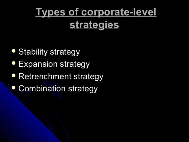 Types of corporate-level strategies  Stability  strategy  Expansion strategy  Retrenchment strategy  Combination strat...