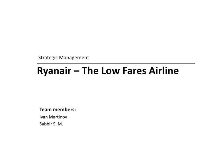 Ryanair – The Low Fares Airline <br />Strategic Management<br />Team members: <br />Ivan Martinov<br />Sabbir S. M.<br />