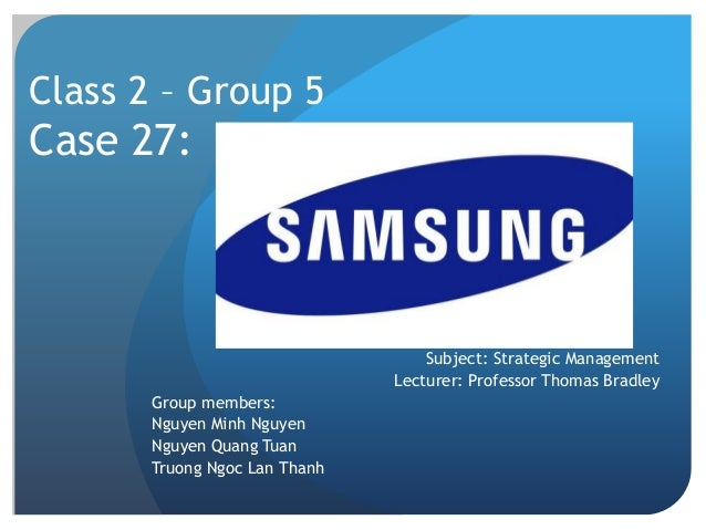 samsung strategic management Samsung, before becoming an electronic giant, was originally involved in trading  business way back in 1938, the company is just composed of.