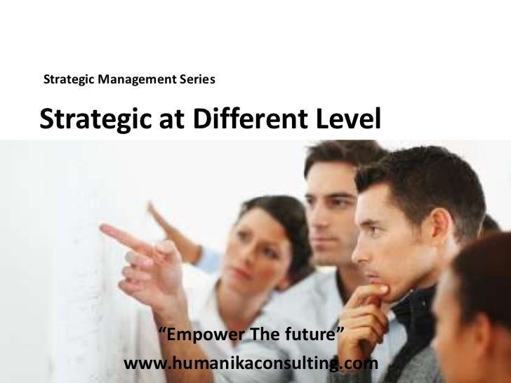"Strategic Management Series <br />Strategic at Different Level<br />""Empower The future""<br />www.humanikaconsulting.com<b..."