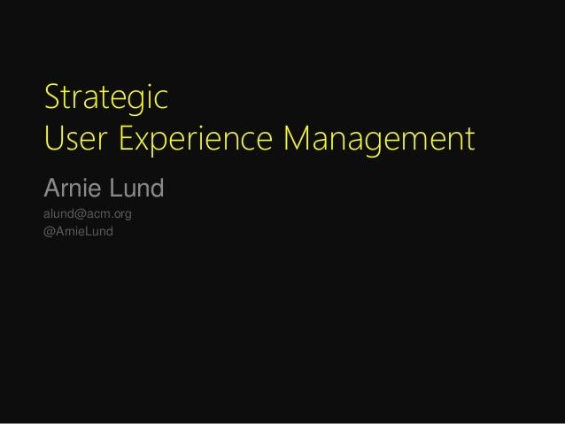 Strategic User Experience Management Arnie Lund alund@acm.org @ArnieLund