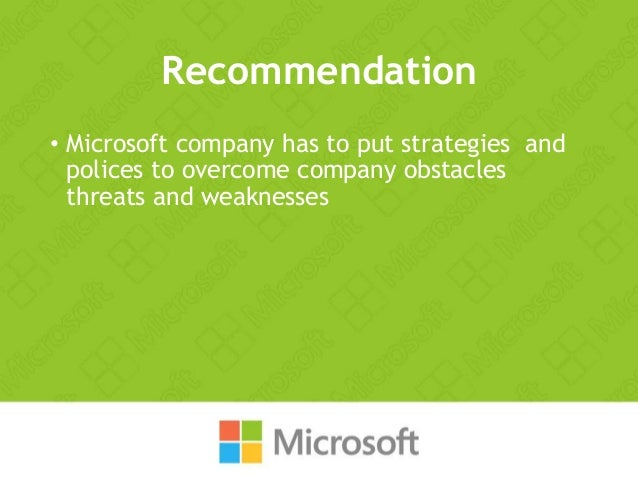 Recommendation • Microsoft company has to put strategies and polices to overcome company obstacles threats and weaknesses