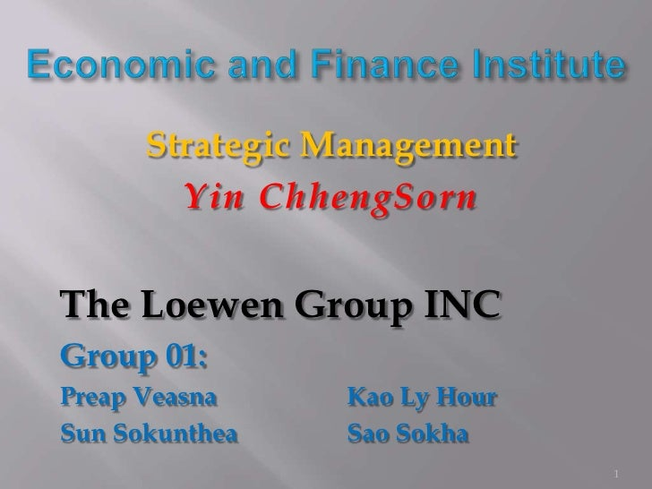 Strategic Management        Yin ChhengSornThe Loewen Group INCGroup 01:Preap Veasna    Kao Ly HourSun Sokunthea   Sao Sokh...