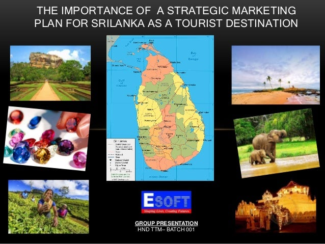 THE IMPORTANCE OF A STRATEGIC MARKETING PLAN FOR SRILANKA AS A TOURIST DESTINATION GROUP PRESENTATION HND TTM– BATCH 001