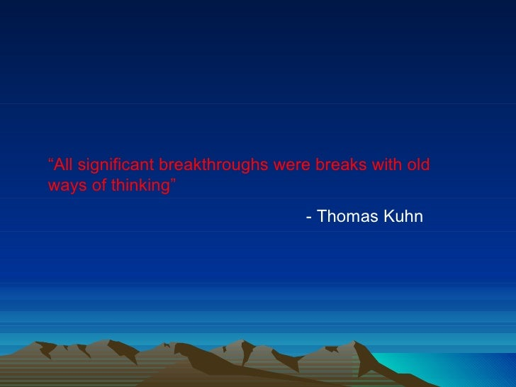 """"""" All significant breakthroughs were breaks with old ways of thinking"""" - Thomas Kuhn"""