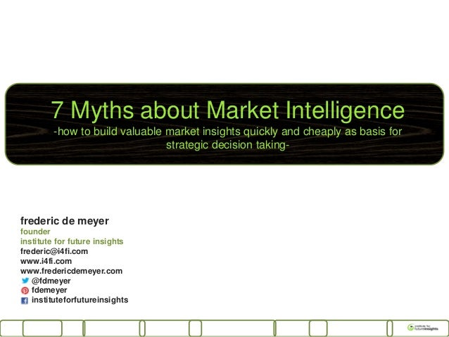 7 Myths about Market Intelligence-how to build valuable market insights quickly and cheaply as basis forstrategic decision...