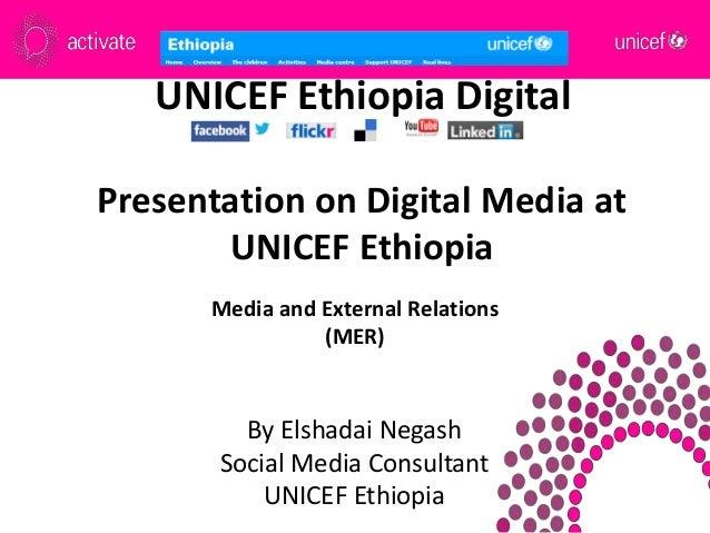 UNICEF Ethiopia Digital Presentation on Digital Media at UNICEF Ethiopia By Elshadai Negash Social Media Consultant UNICEF...