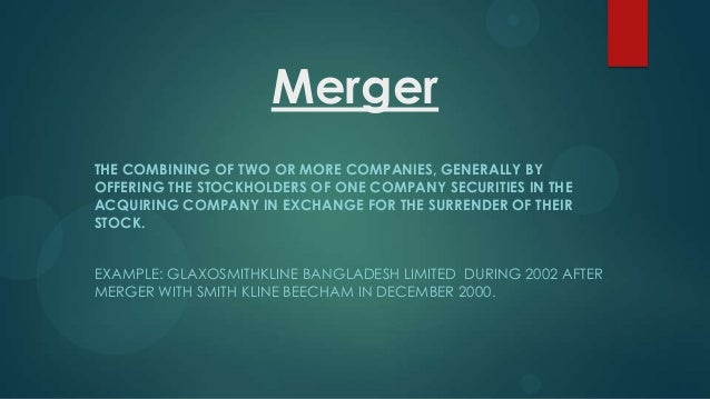 Merger THE COMBINING OF TWO OR MORE COMPANIES, GENERALLY BY OFFERING THE STOCKHOLDERS OF ONE COMPANY SECURITIES IN THE ACQ...