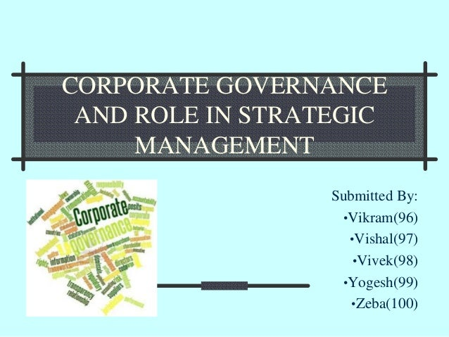 CORPORATE GOVERNANCE AND ROLE IN STRATEGIC MANAGEMENT Submitted By: •Vikram(96) •Vishal(97) •Vivek(98) •Yogesh(99) •Zeba(1...