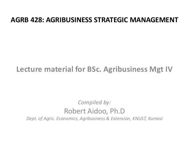 AGRB 428: AGRIBUSINESS STRATEGIC MANAGEMENT  Lecture material for BSc. Agribusiness Mgt IV  Compiled by:  Robert Aidoo, Ph...