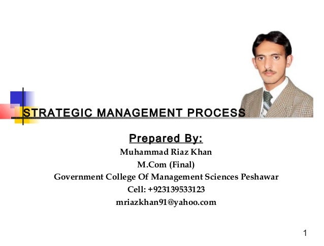 STRATEGIC MANAGEMENT PROCESS Prepared By: Muhammad Riaz Khan M.Com (Final) Government College Of Management Sciences Pesha...