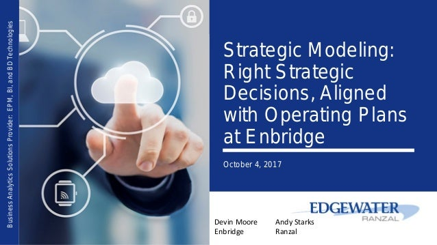 Strategic Modeling: Right Strategic Decisions, Aligned with Operating Plans at Enbridge October 4, 2017 BusinessAnalyticsS...