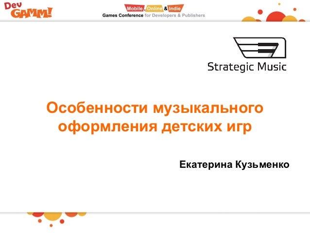 Особенности музыкального оформления детских игр Екатерина Кузьменко