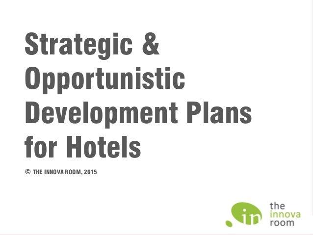 Strategic & Opportunistic Development Plans for Hotels © THE INNOVA ROOM, 2015