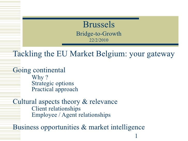 Tackling the EU Market Belgium: your gateway Going continental Why ? Strategic options Practical approach Cultural aspects...