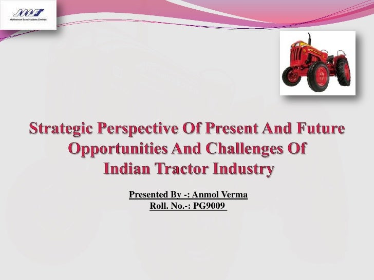 Strategic Perspective Of Present And Future Opportunities And Challenges Of Indian Tractor Industry<br />Presented By -: A...