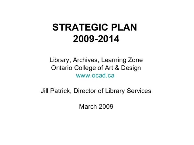 STRATEGIC PLAN 2009-2014 Library, Archives, Learning Zone Ontario College of Art & Design www.ocad.ca Jill Patrick, Direct...
