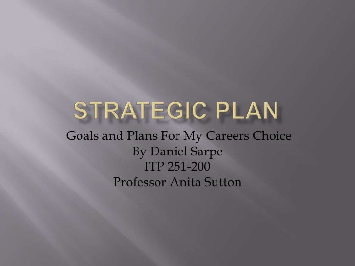 Strategic Plan<br /> Goals and Plans For My Careers Choice<br />By Daniel Sarpe<br />ITP 251-200<br />Professor Anita Sutt...