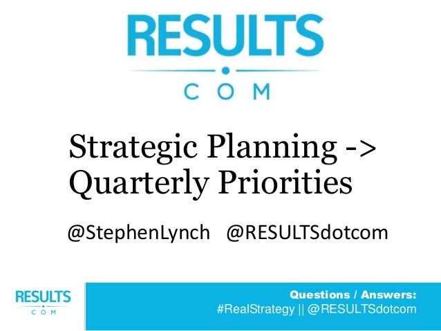 Questions / Answers: #RealStrategy || @RESULTSdotcom Strategic Planning -> Quarterly Priorities @StephenLynch @RESULTSdotc...
