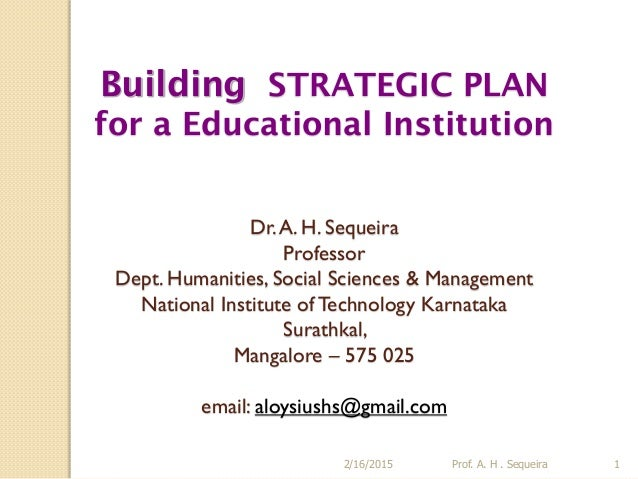 Building STRATEGIC PLAN for a Educational Institution Dr.A. H. Sequeira Professor Dept. Humanities, Social Sciences & Mana...