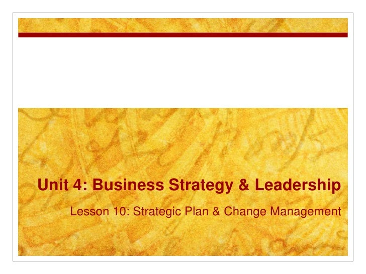 Unit 4: Business Strategy & Leadership    Lesson 10: Strategic Plan & Change Management